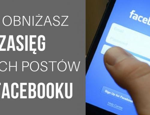 Jak obniżasz zasięg swoich postów na Facebooku? 5 powodów.